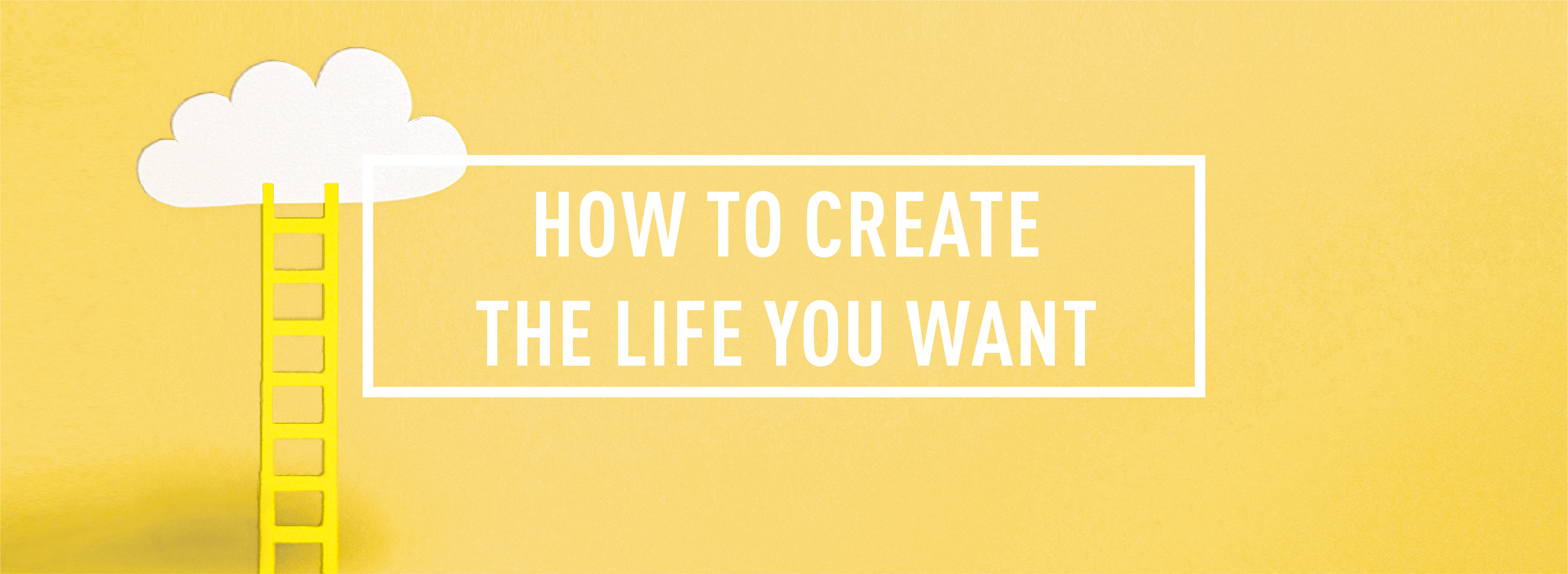 HOW TO CREATE THE LIFE YOU WANT_Webpage Header